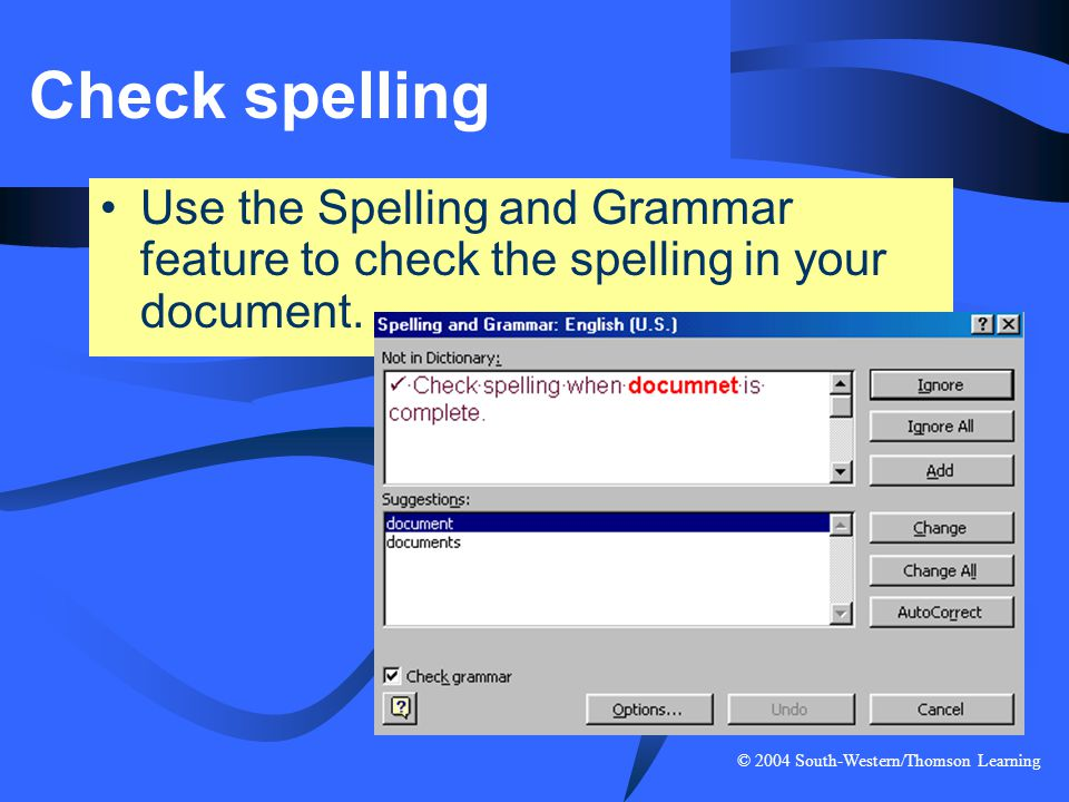 © 2004 South-Western/Thomson Learning Check spelling Use the Spelling and Grammar feature to check the spelling in your document.