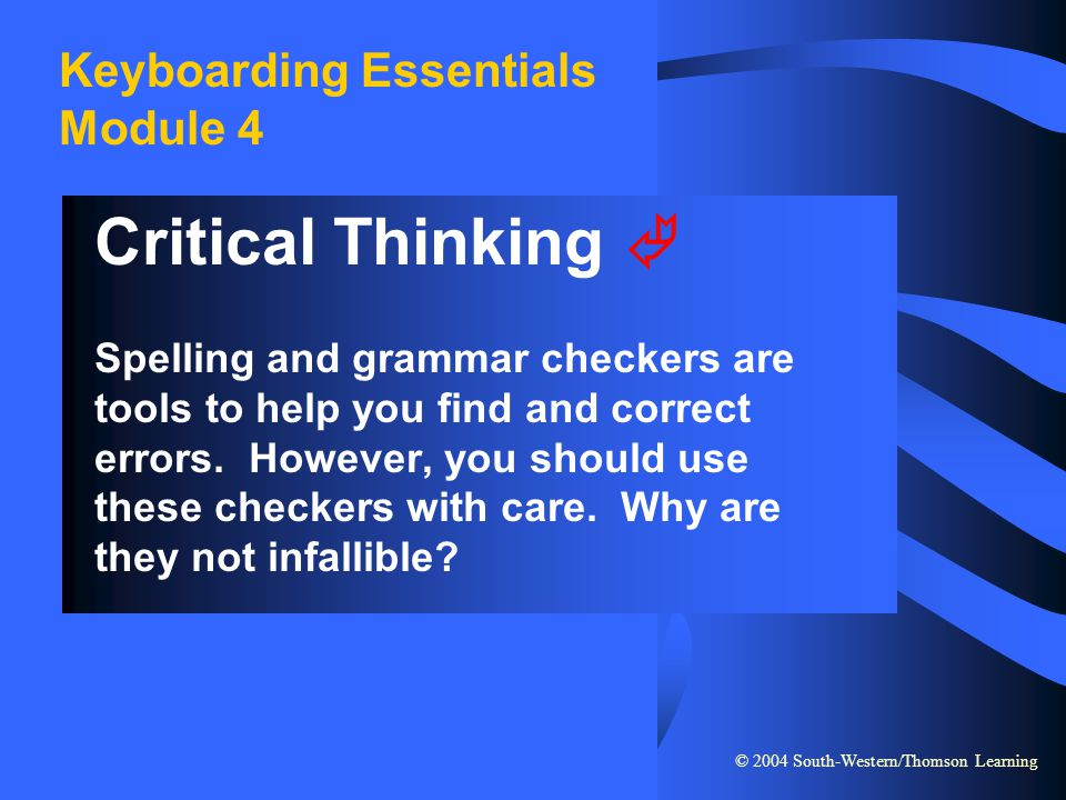 © 2004 South-Western/Thomson Learning Keyboarding Essentials Module 4 Critical Thinking  Spelling and grammar checkers are tools to help you find and
