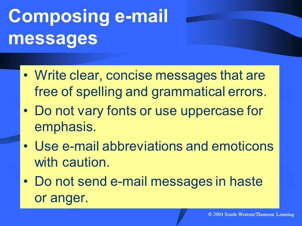 © 2004 South-Western/Thomson Learning Composing e-mail messages Write clear, concise messages that are free of spelling and grammatical errors. Do not