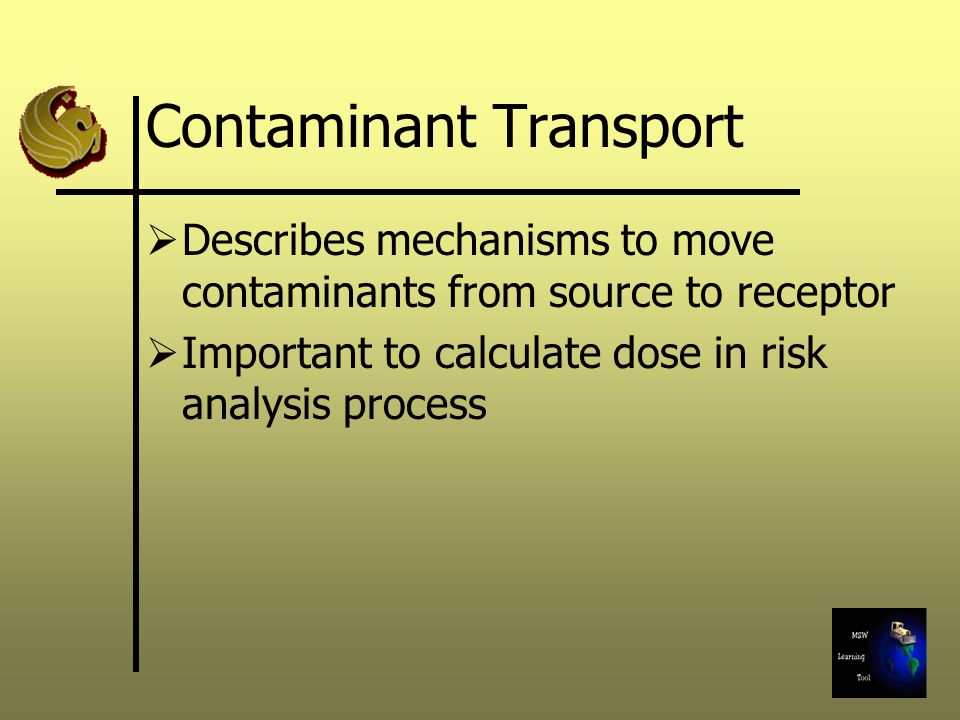 Contaminant Transport  Describes mechanisms to move contaminants from source to receptor  Important to calculate dose in risk analysis process