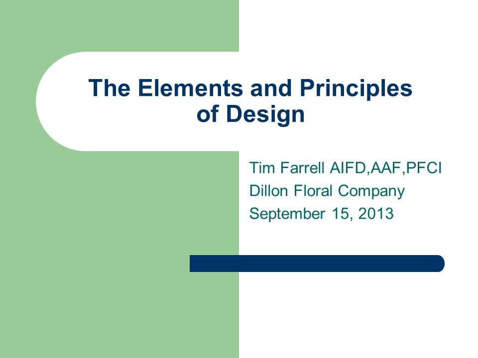 The Elements and Principles of Design Tim Farrell AIFD,AAF,PFCI Dillon Floral Company September 15, 2013