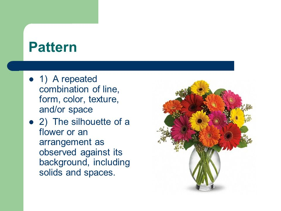 Pattern 1) A repeated combination of line, form, color, texture, and/or space 2) The silhouette of a flower or an arrangement as observed against its