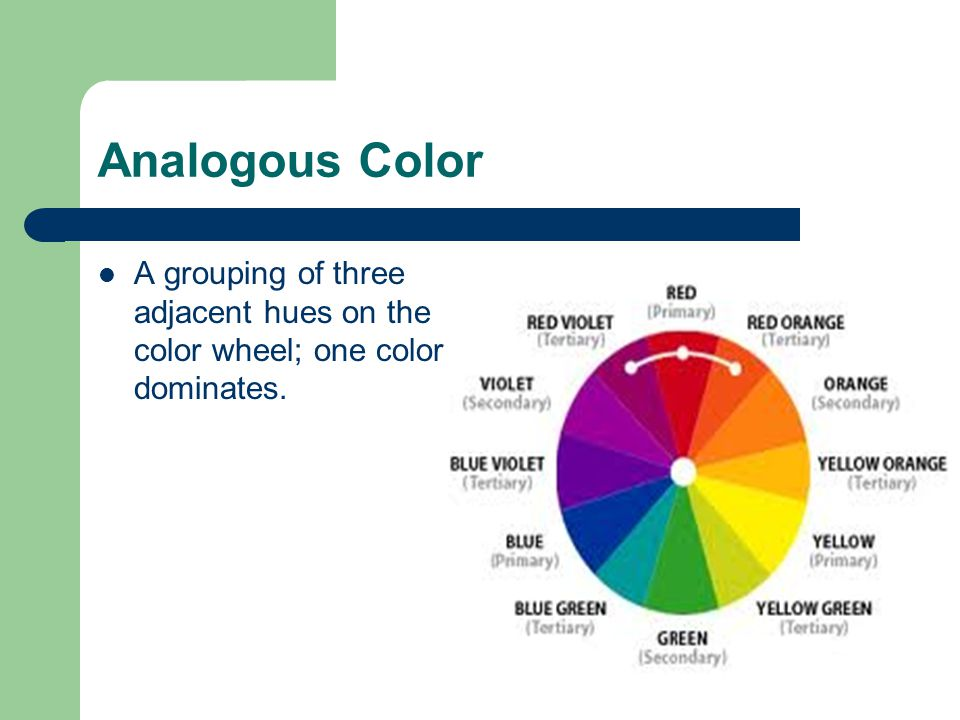 Analogous Color A grouping of three adjacent hues on the color wheel; one color dominates.