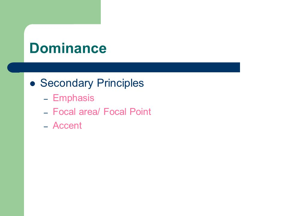 Dominance Secondary Principles – Emphasis – Focal area/ Focal Point – Accent