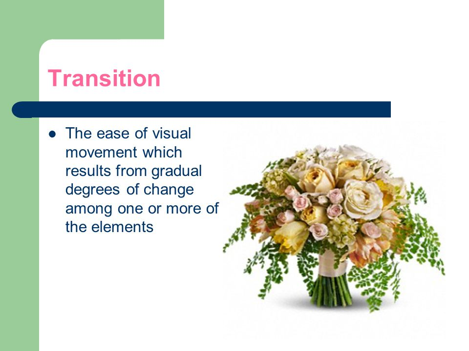 Transition The ease of visual movement which results from gradual degrees of change among one or more of the elements