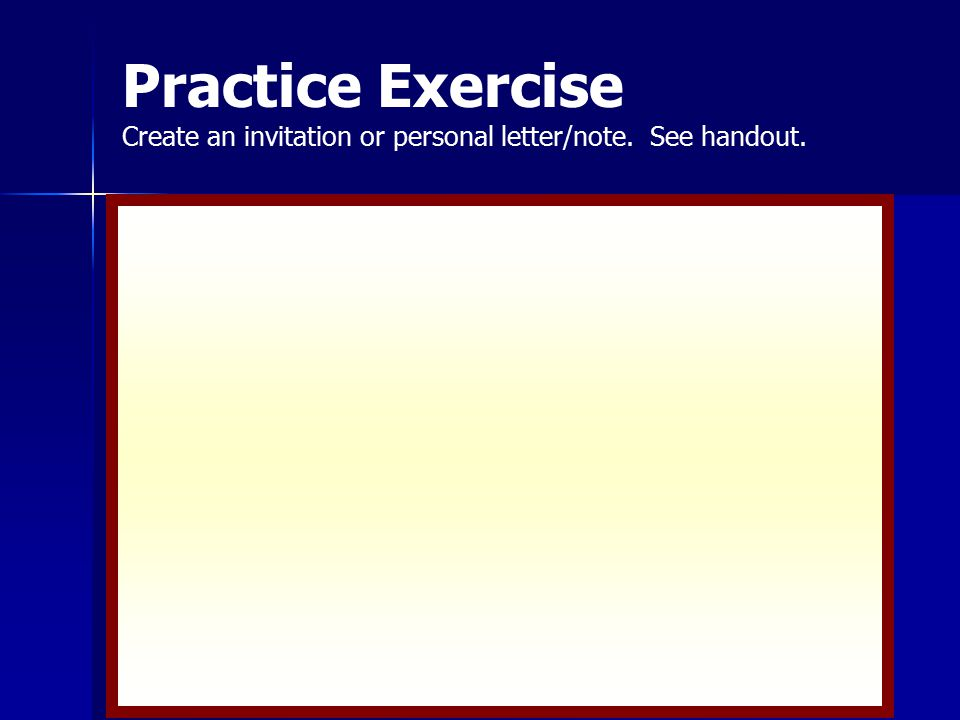 Practice Exercise Create an invitation or personal letter/note. See handout.
