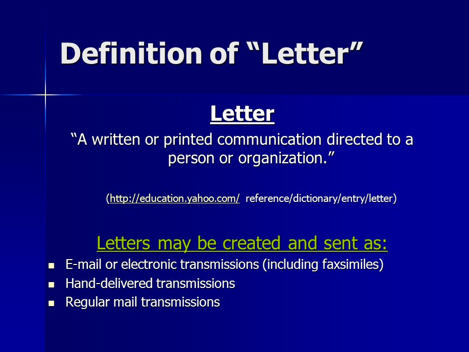 Definition of Letter Letter A written or printed communication directed to a person or organization. (http://education.yahoo.com/ reference/dictionary/entry/letter) http://education.yahoo.com/ Letters may be created and sent as: E-mail or electronic transmissions (including faxsimiles) E-mail or electronic transmissions (including faxsimiles) Hand-delivered transmissions Hand-delivered transmissions Regular mail transmissions Regular mail transmissions