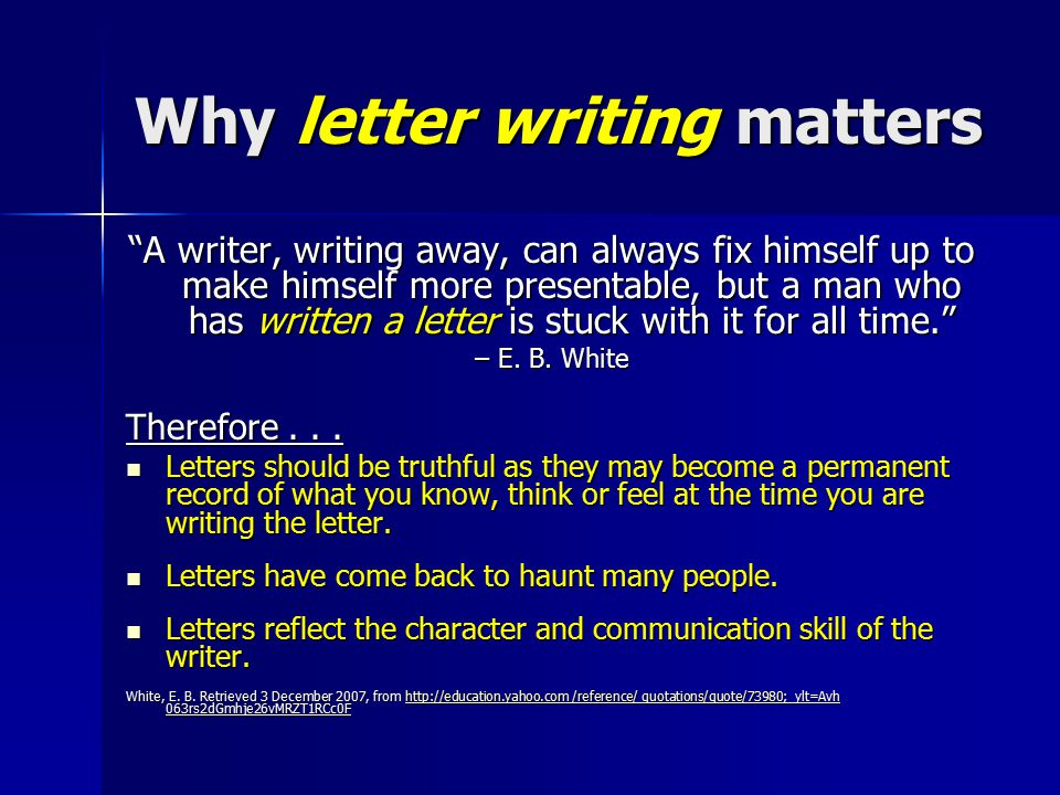 Why letter writing matters A writer, writing away, can always fix himself up to make himself more presentable, but a man who has written a letter is stuck with it for all time. – E.