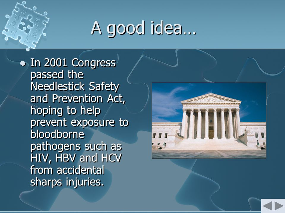 A good idea… In 2001 Congress passed the Needlestick Safety and Prevention Act, hoping to help prevent exposure to bloodborne pathogens such as HIV, HBV and HCV from accidental sharps injuries.