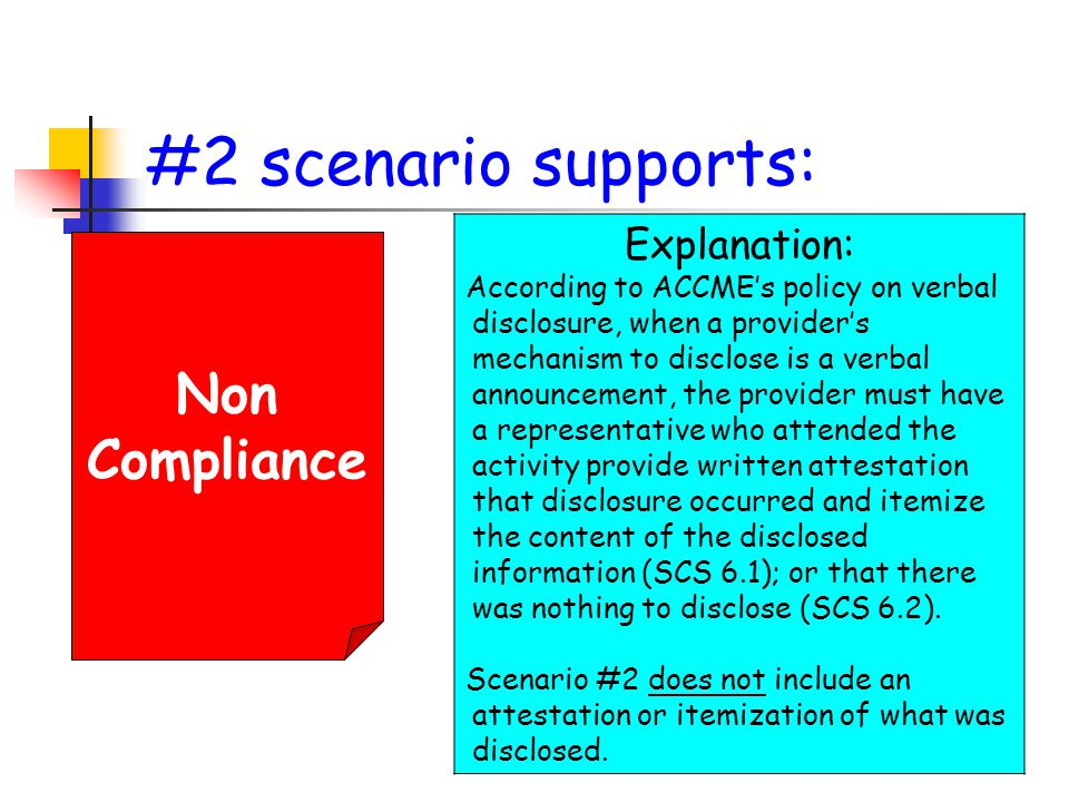 #2 scenario supports: Non Compliance Explanation: According to ACCME's policy on verbal disclosure, when a provider's mechanism to disclose is a verbal announcement, the provider must have a representative who attended the activity provide written attestation that disclosure occurred and itemize the content of the disclosed information (SCS 6.1); or that there was nothing to disclose (SCS 6.2).