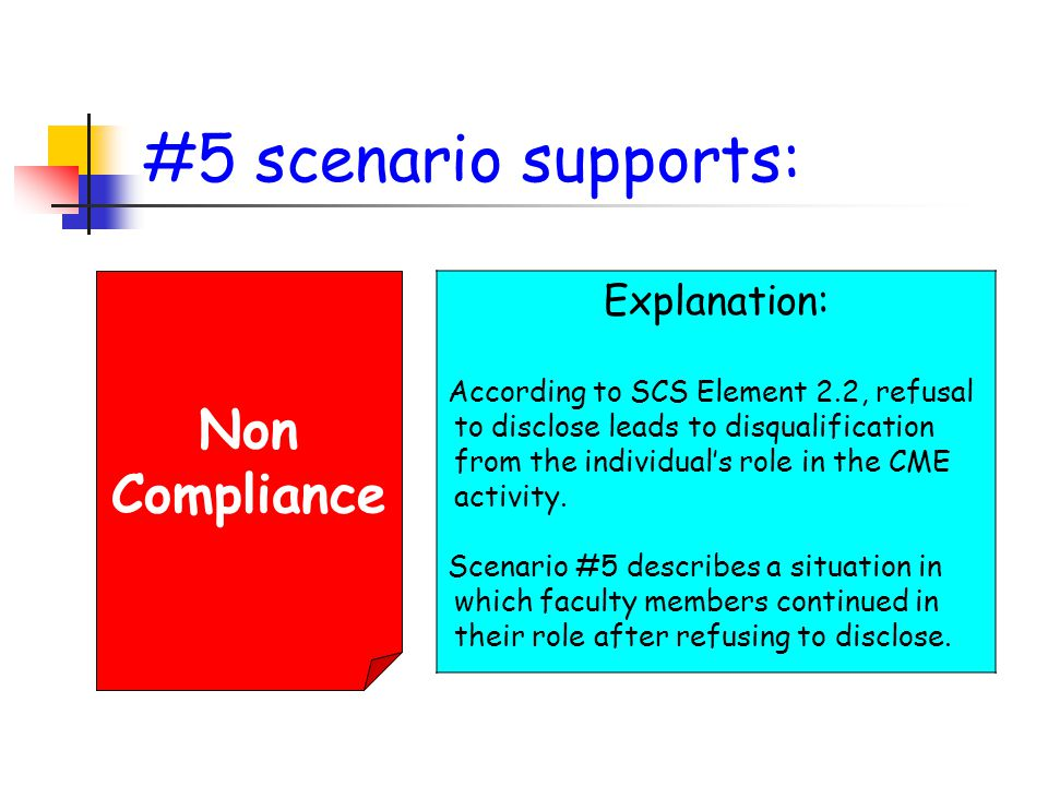 #5 scenario supports: Non Compliance Explanation: According to SCS Element 2.2, refusal to disclose leads to disqualification from the individual's role in the CME activity.