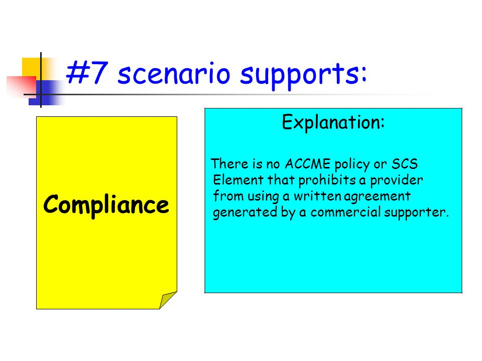 #7 scenario supports: Compliance Explanation: There is no ACCME policy or SCS Element that prohibits a provider from using a written agreement generated by a commercial supporter.