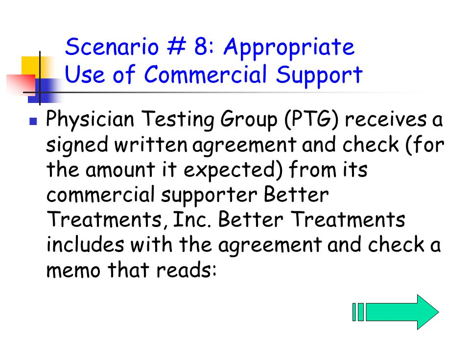 Scenario # 8: Appropriate Use of Commercial Support Physician Testing Group (PTG) receives a signed written agreement and check (for the amount it expected) from its commercial supporter Better Treatments, Inc.
