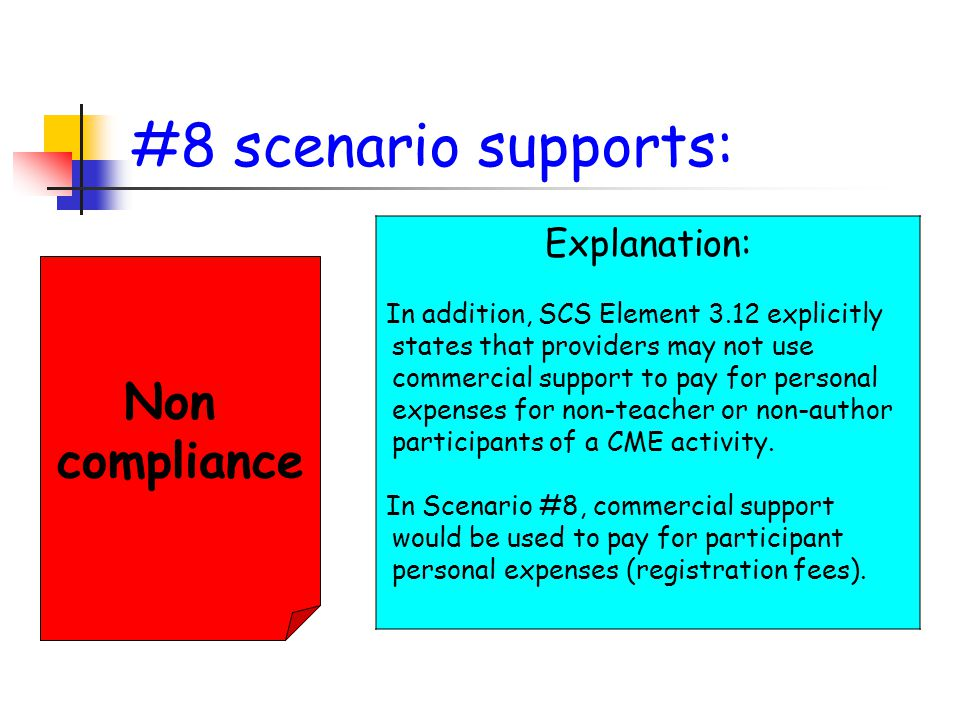 #8 scenario supports: Non compliance Explanation: In addition, SCS Element 3.12 explicitly states that providers may not use commercial support to pay for personal expenses for non-teacher or non-author participants of a CME activity.