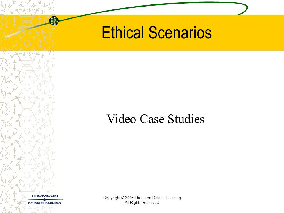 Copyright © 2006 Thomson Delmar Learning All Rights Reserved Ethical Scenarios Video Case Studies