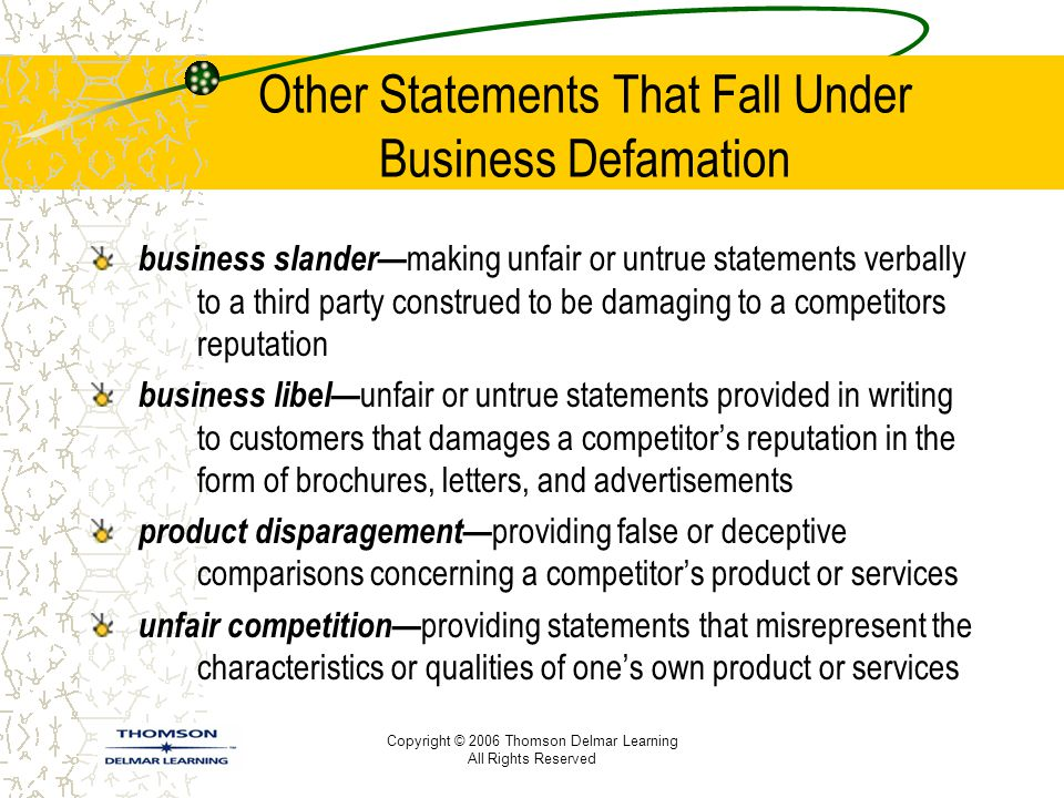 Copyright © 2006 Thomson Delmar Learning All Rights Reserved Other Statements That Fall Under Business Defamation business slander— making unfair or untrue statements verbally to a third party construed to be damaging to a competitors reputation business libel— unfair or untrue statements provided in writing to customers that damages a competitor's reputation in the form of brochures, letters, and advertisements product disparagement— providing false or deceptive comparisons concerning a competitor's product or services unfair competition— providing statements that misrepresent the characteristics or qualities of one's own product or services
