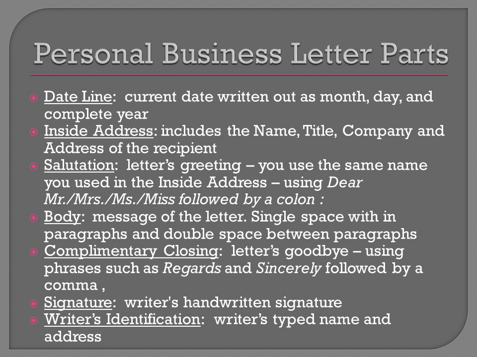  Date Line: current date written out as month, day, and complete year  Inside Address: includes the Name, Title, Company and Address of the recipient  Salutation: letter's greeting – you use the same name you used in the Inside Address – using Dear Mr./Mrs./Ms./Miss followed by a colon :  Body: message of the letter.