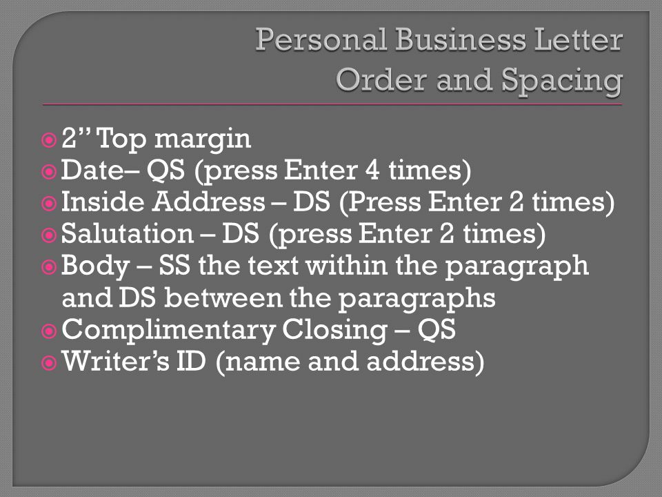  2 Top margin  Date– QS (press Enter 4 times)  Inside Address – DS (Press Enter 2 times)  Salutation – DS (press Enter 2 times)  Body – SS the text within the paragraph and DS between the paragraphs  Complimentary Closing – QS  Writer's ID (name and address)
