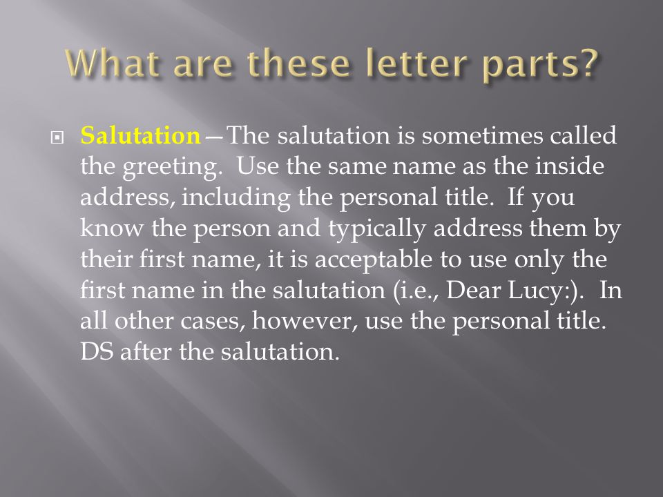  Salutation —The salutation is sometimes called the greeting. Use the same name as the inside address, including the personal title. If you know the