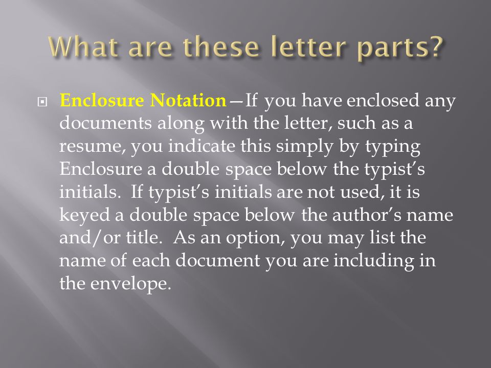  Enclosure Notation —If you have enclosed any documents along with the letter, such as a resume, you indicate this simply by typing Enclosure a doubl