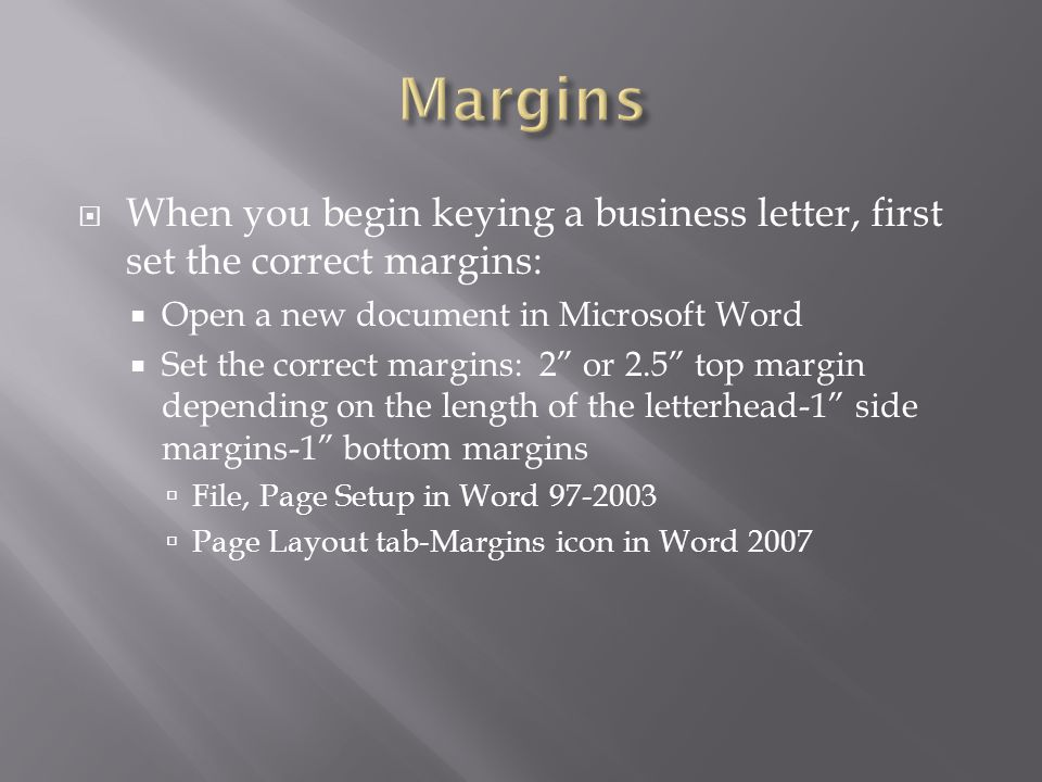 " When you begin keying a business letter, first set the correct margins:  Open a new document in Microsoft Word  Set the correct margins: 2"" or 2.5"