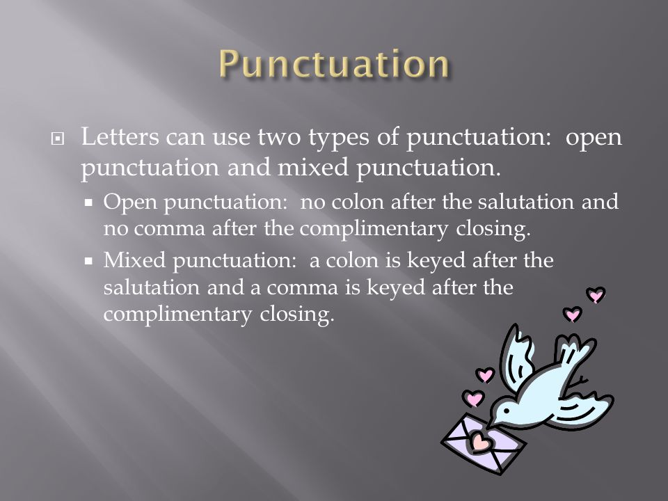  Letters can use two types of punctuation: open punctuation and mixed punctuation.  Open punctuation: no colon after the salutation and no comma aft