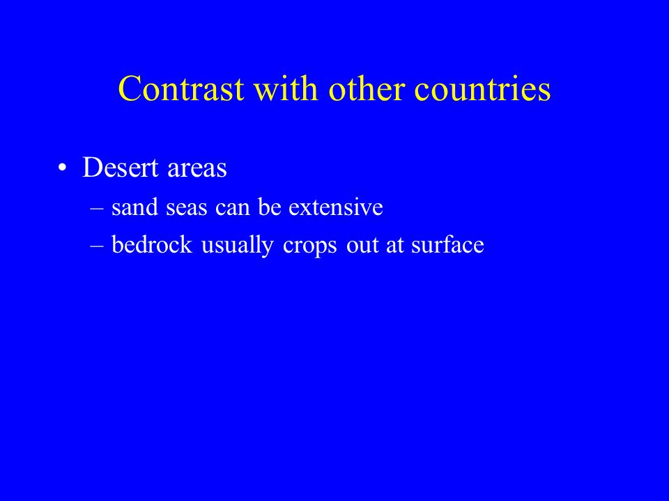 Contrast with other countries Desert areas –sand seas can be extensive –bedrock usually crops out at surface