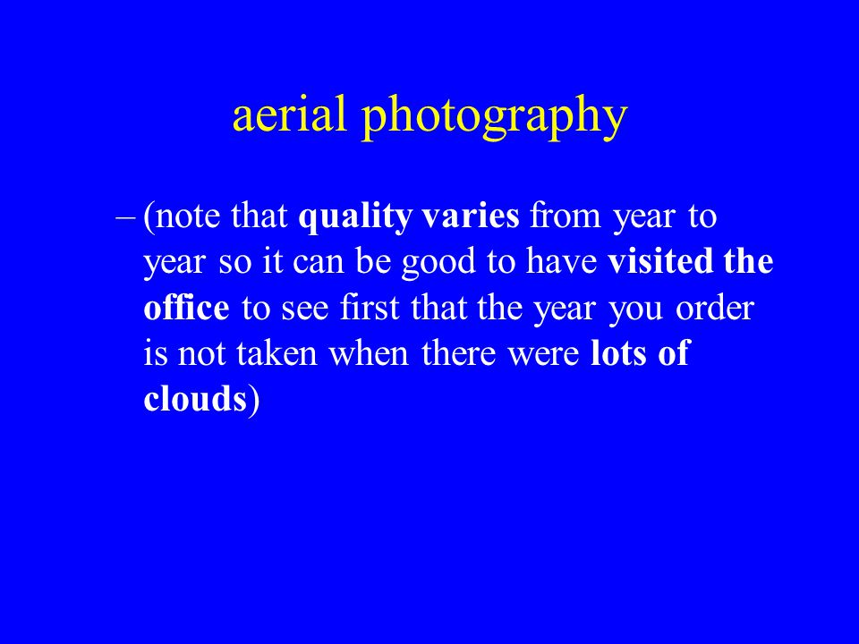 aerial photography –(note that quality varies from year to year so it can be good to have visited the office to see first that the year you order is not taken when there were lots of clouds)