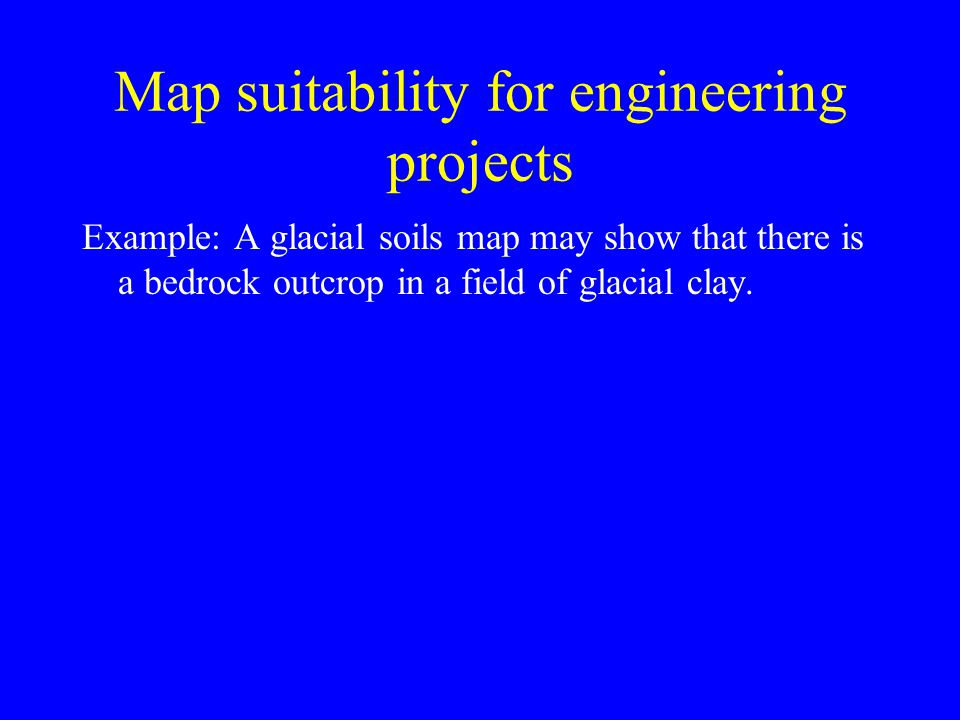 Map suitability for engineering projects Example: A glacial soils map may show that there is a bedrock outcrop in a field of glacial clay.