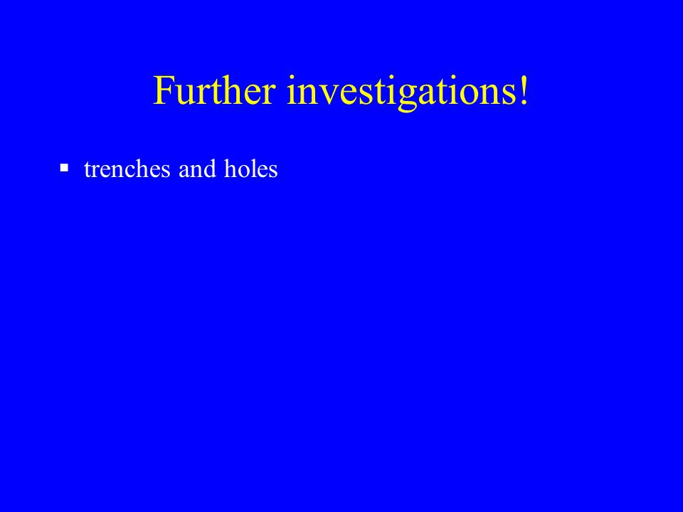Further investigations!  trenches and holes
