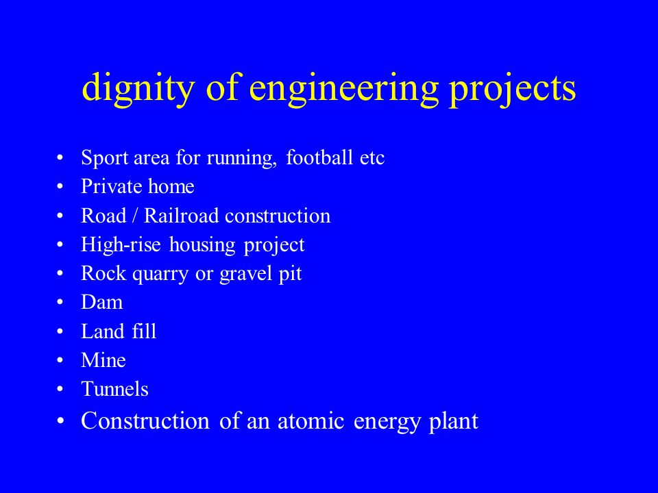 dignity of engineering projects Sport area for running, football etc Private home Road / Railroad construction High-rise housing project Rock quarry or gravel pit Dam Land fill Mine Tunnels Construction of an atomic energy plant