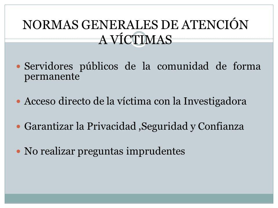 NORMAS GENERALES DE ATENCIÓN A VÍCTIMAS Servidores públicos de la comunidad de forma permanente Acceso directo de la víctima con la Investigadora Garantizar la Privacidad,Seguridad y Confianza No realizar preguntas imprudentes