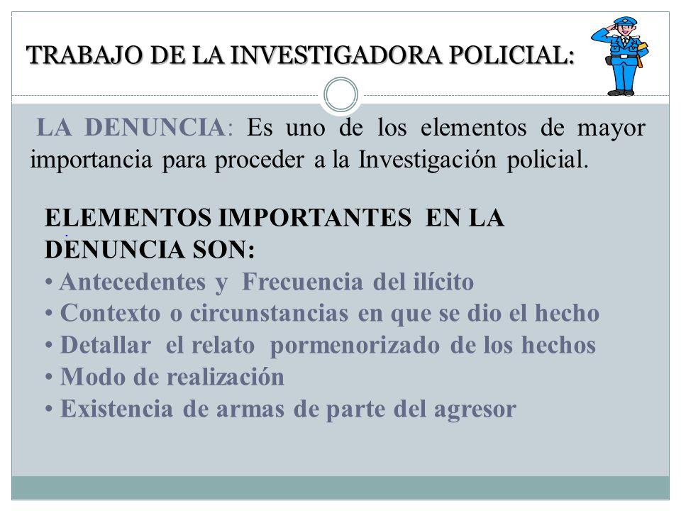TRABAJO DE LA INVESTIGADORA POLICIAL: : LA DENUNCIA: Es uno de los elementos de mayor importancia para proceder a la Investigación policial.