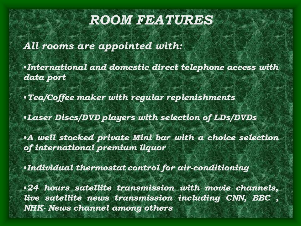 ROOM FEATURES All rooms are appointed with: International and domestic direct telephone access with data port Tea/Coffee maker with regular replenishments Laser Discs/DVD players with selection of LDs/DVDs A well stocked private Mini bar with a choice selection of international premium liquor Individual thermostat control for air-conditioning 24 hours satellite transmission with movie channels, live satellite news transmission including CNN, BBC, NHK- News channel among others
