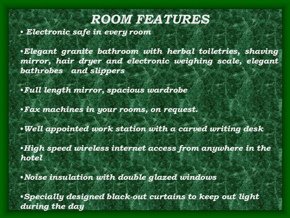 ROOM FEATURES Electronic safe in every room Elegant granite bathroom with herbal toiletries, shaving mirror, hair dryer and electronic weighing scale,