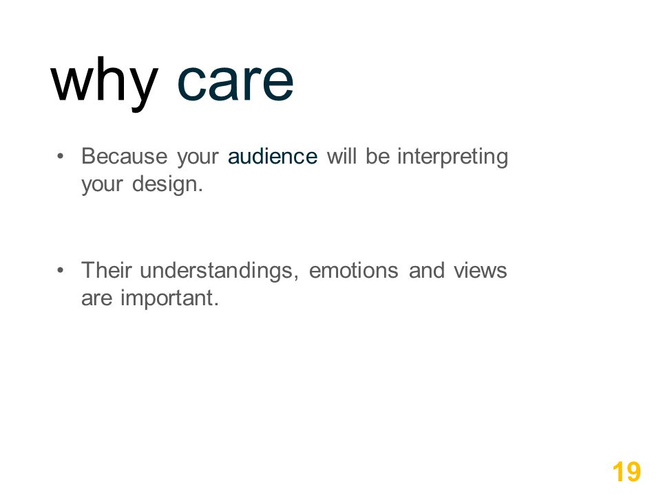 why care Because your audience will be interpreting your design. Their understandings, emotions and views are important. 19