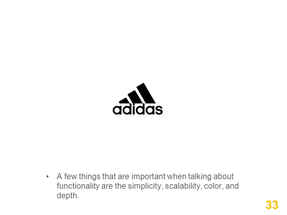 A few things that are important when talking about functionality are the simplicity, scalability, color, and depth. 33