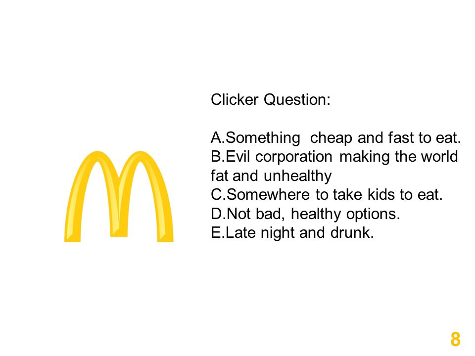 8 Clicker Question: A.Something cheap and fast to eat. B.Evil corporation making the world fat and unhealthy C.Somewhere to take kids to eat. D.Not ba