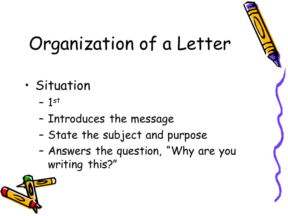 "Organization of a Letter Situation –1 st –Introduces the message –State the subject and purpose –Answers the question, ""Why are you writing this?"""