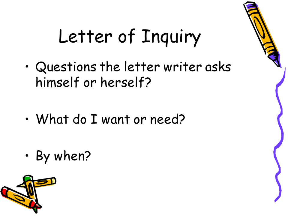 Letter of Inquiry Questions the letter writer asks himself or herself? What do I want or need? By when?