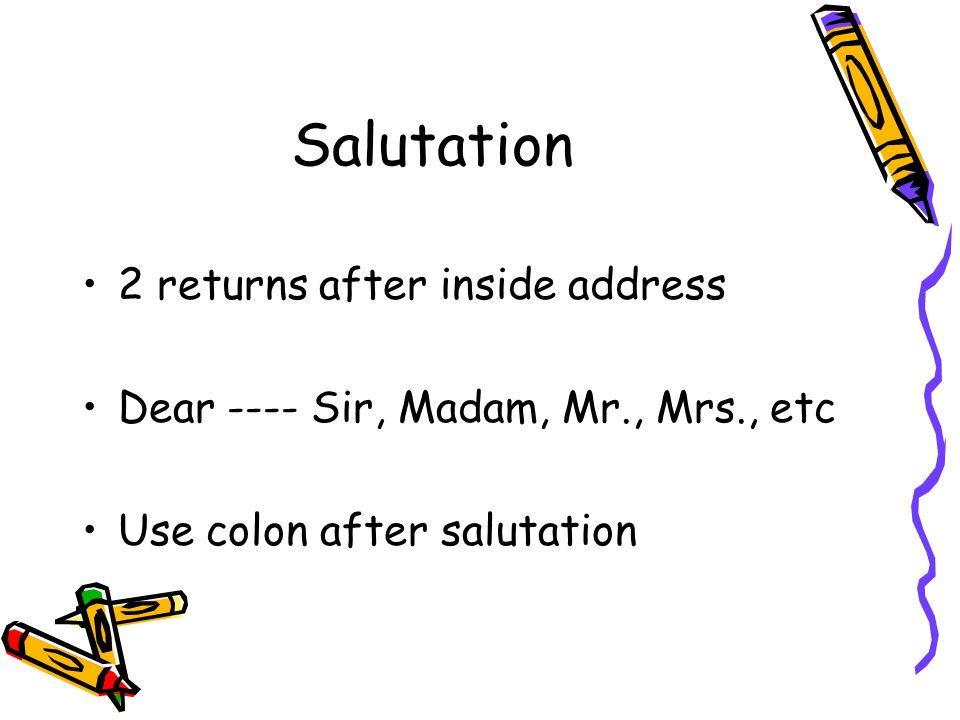 Salutation 2 returns after inside address Dear ---- Sir, Madam, Mr., Mrs., etc Use colon after salutation