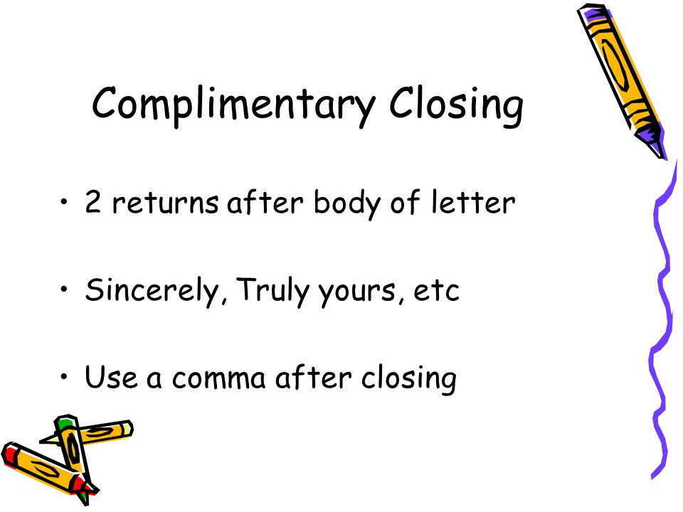 Complimentary Closing 2 returns after body of letter Sincerely, Truly yours, etc Use a comma after closing