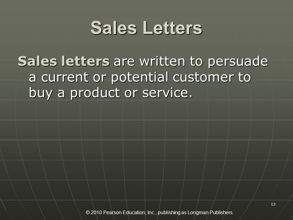 © 2010 Pearson Education, Inc., publishing as Longman Publishers. 13 Sales Letters Sales letters are written to persuade a current or potential custom