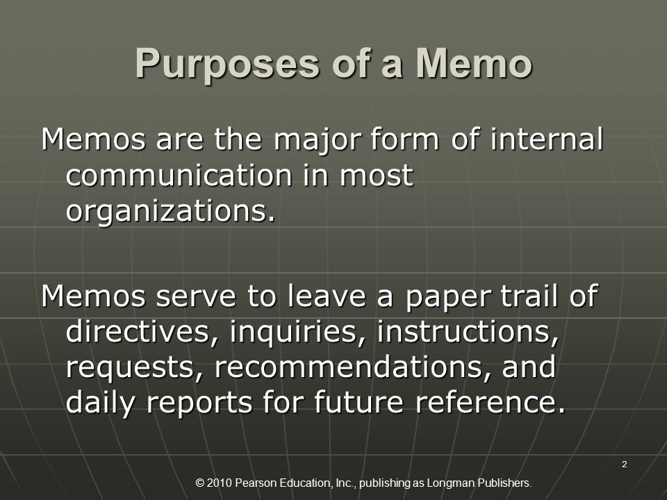 © 2010 Pearson Education, Inc., publishing as Longman Publishers. 2 Purposes of a Memo Memos are the major form of internal communication in most orga