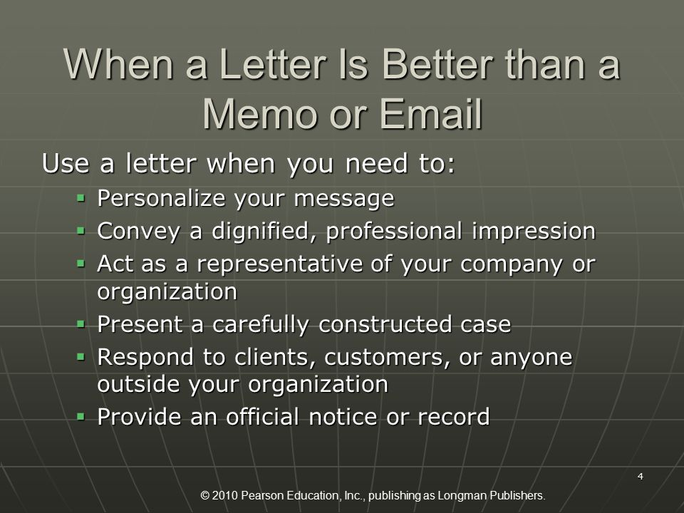 © 2010 Pearson Education, Inc., publishing as Longman Publishers. 4 When a Letter Is Better than a Memo or Email Use a letter when you need to:  Pers