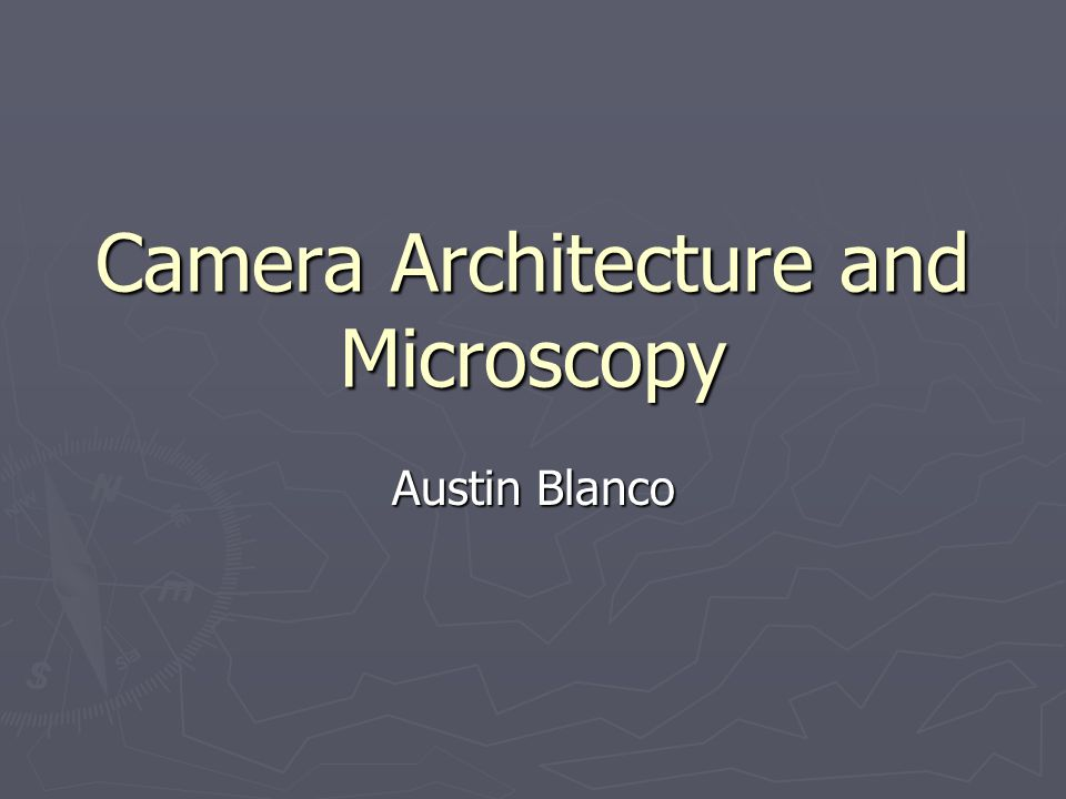 Camera Architecture and Microscopy Austin Blanco