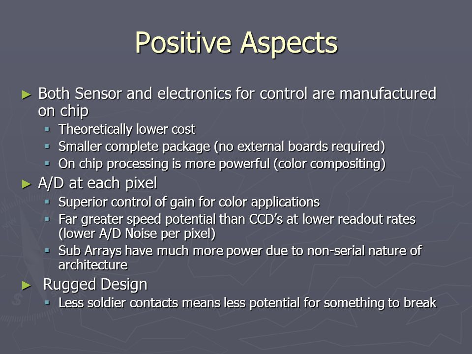 Positive Aspects ► Both Sensor and electronics for control are manufactured on chip  Theoretically lower cost  Smaller complete package (no external boards required)  On chip processing is more powerful (color compositing) ► A/D at each pixel  Superior control of gain for color applications  Far greater speed potential than CCD's at lower readout rates (lower A/D Noise per pixel)  Sub Arrays have much more power due to non-serial nature of architecture ► Rugged Design  Less soldier contacts means less potential for something to break