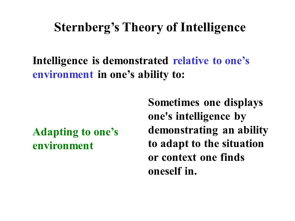 Intelligence is demonstrated relative to one's environment in one's ability to: Sternberg's Theory of Intelligence Adapting to one's environment Sometimes one displays one s intelligence by demonstrating an ability to adapt to the situation or context one finds oneself in.