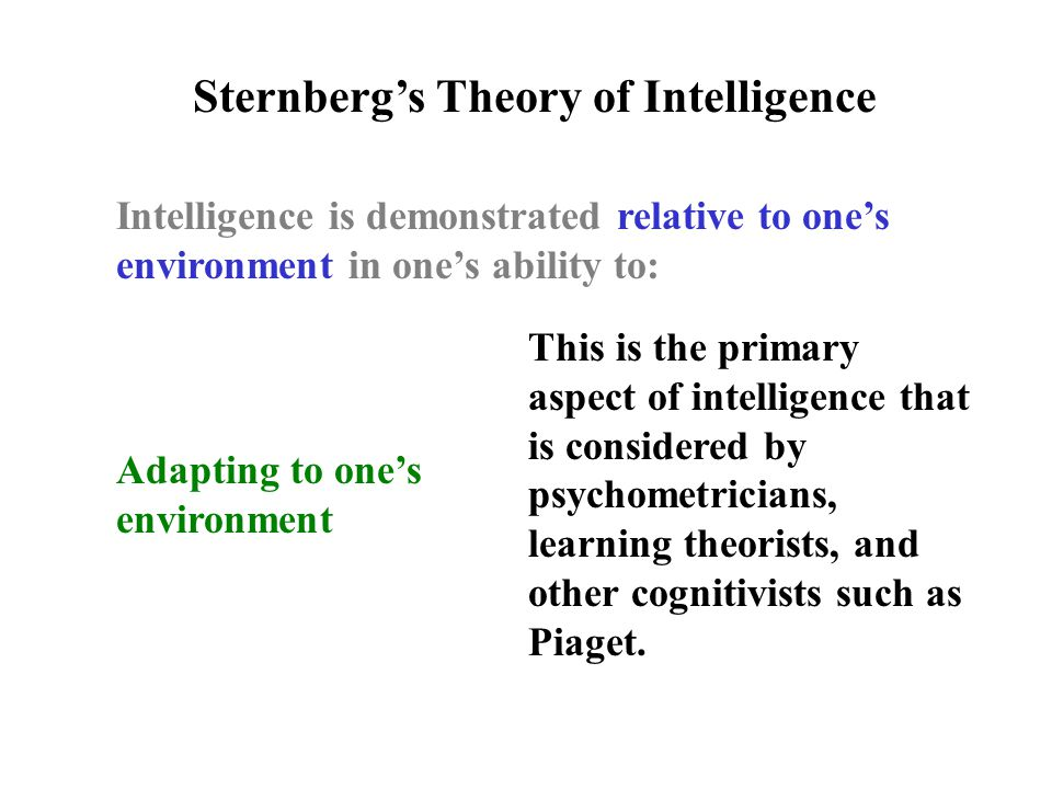 Intelligence is demonstrated relative to one's environment in one's ability to: Sternberg's Theory of Intelligence Adapting to one's environment This is the primary aspect of intelligence that is considered by psychometricians, learning theorists, and other cognitivists such as Piaget.