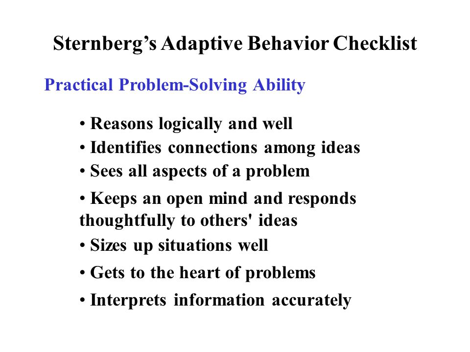 Sternberg's Adaptive Behavior Checklist Practical Problem-Solving Ability Reasons logically and well Identifies connections among ideas Sees all aspects of a problem Keeps an open mind and responds thoughtfully to others ideas Sizes up situations well Gets to the heart of problems Interprets information accurately
